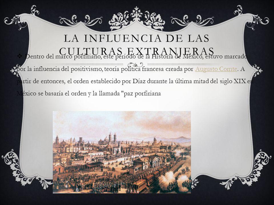 LA INFLUENCIA DE LAS CULTURAS EXTRANJERAS Dentro del marco porfiriano, este período de la Historia de México, estuvo marcado por la influencia del pos