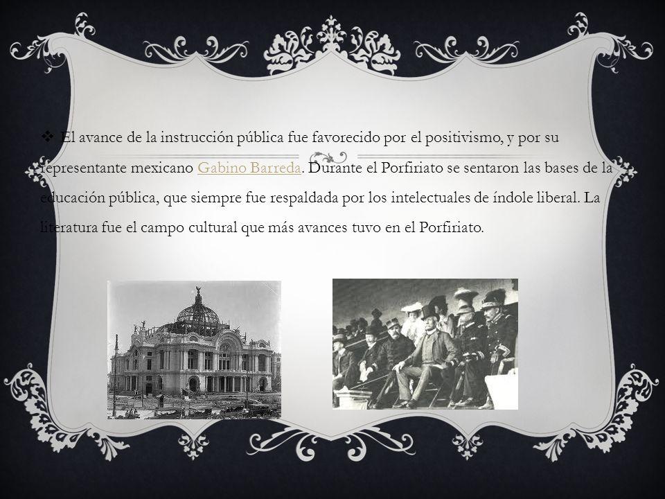 El avance de la instrucción pública fue favorecido por el positivismo, y por su representante mexicano Gabino Barreda. Durante el Porfiriato se sentar