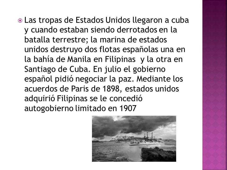 Las tropas de Estados Unidos llegaron a cuba y cuando estaban siendo derrotados en la batalla terrestre; la marina de estados unidos destruyo dos flotas españolas una en la bahía de Manila en Filipinas y la otra en Santiago de Cuba.