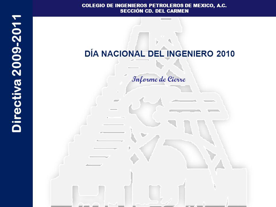 Directiva 2009-2011 COLEGIO DE INGENIEROS PETROLEROS DE MEXICO, A.C. SECCIÓN CD. DEL CARMEN DÍA NACIONAL DEL INGENIERO 2010 Informe de Cierre
