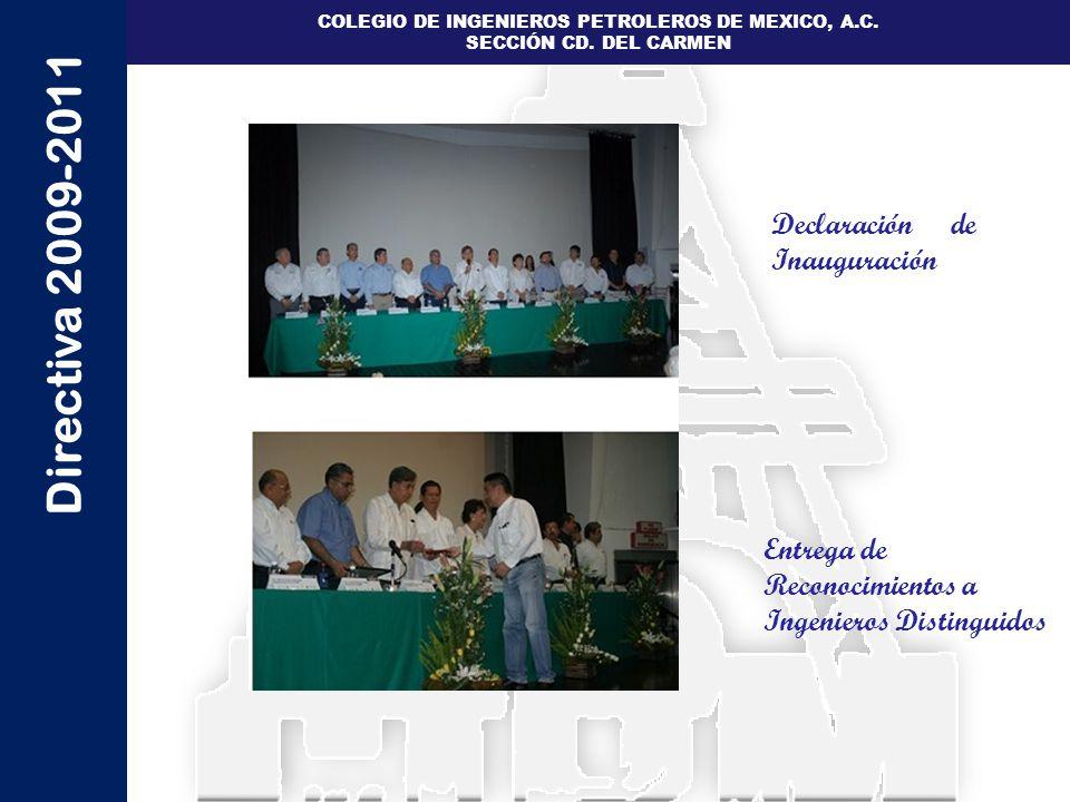 Directiva 2009-2011 COLEGIO DE INGENIEROS PETROLEROS DE MEXICO, A.C. SECCIÓN CD. DEL CARMEN Declaración de Inauguración Entrega de Reconocimientos a I