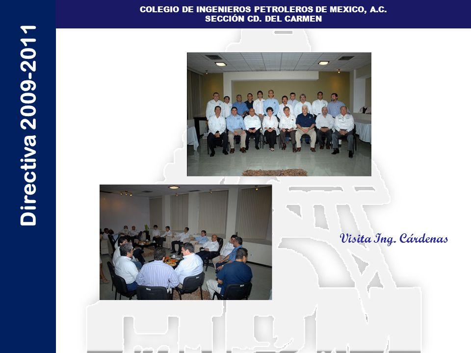 Directiva 2009-2011 COLEGIO DE INGENIEROS PETROLEROS DE MEXICO, A.C. SECCIÓN CD. DEL CARMEN Visita Ing. Cárdenas