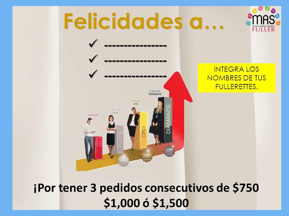Felicidades a… INTEGRA LOS NOMBRES DE TUS FULLERETTES. ¡Por tener 3 pedidos consecutivos de $750 $1,000 ó $1,500 ---------------- ----------------