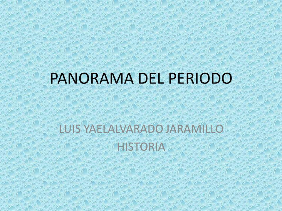 PANORAMA DEL PERIODO LUIS YAELALVARADO JARAMILLO HISTORIA