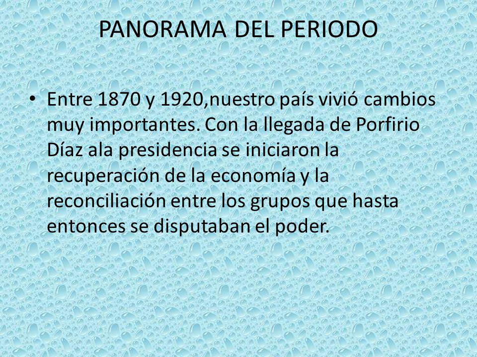 PANORAMA DEL PERIODO Entre 1870 y 1920,nuestro país vivió cambios muy importantes. Con la llegada de Porfirio Díaz ala presidencia se iniciaron la rec