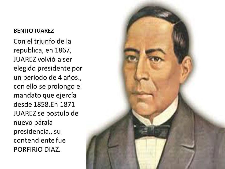 BENITO JUAREZ Con el triunfo de la republica, en 1867, JUAREZ volvió a ser elegido presidente por un periodo de 4 años., con ello se prolongo el manda