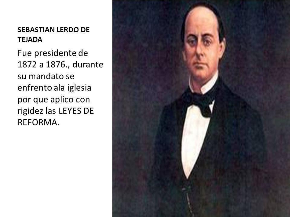 SEBASTIAN LERDO DE TEJADA Fue presidente de 1872 a 1876., durante su mandato se enfrento ala iglesia por que aplico con rigidez las LEYES DE REFORMA.