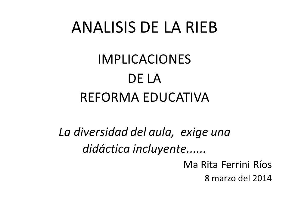 ANALISIS DE LA RIEB IMPLICACIONES DE LA REFORMA EDUCATIVA La diversidad del aula, exige una didáctica incluyente...... Ma Rita Ferrini Ríos 8 marzo de