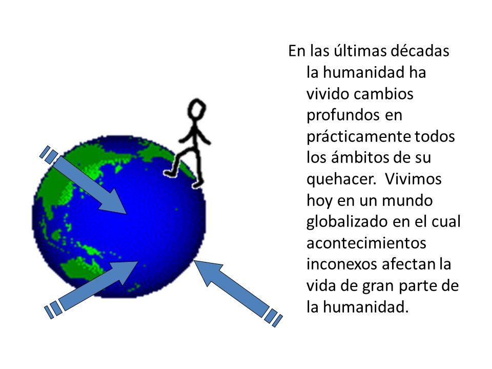 En las últimas décadas la humanidad ha vivido cambios profundos en prácticamente todos los ámbitos de su quehacer. Vivimos hoy en un mundo globalizado