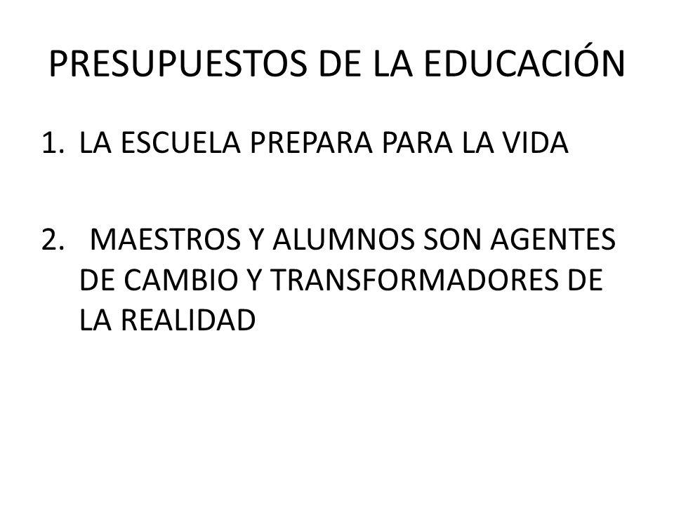 PRESUPUESTOS DE LA EDUCACIÓN 1.LA ESCUELA PREPARA PARA LA VIDA 2.