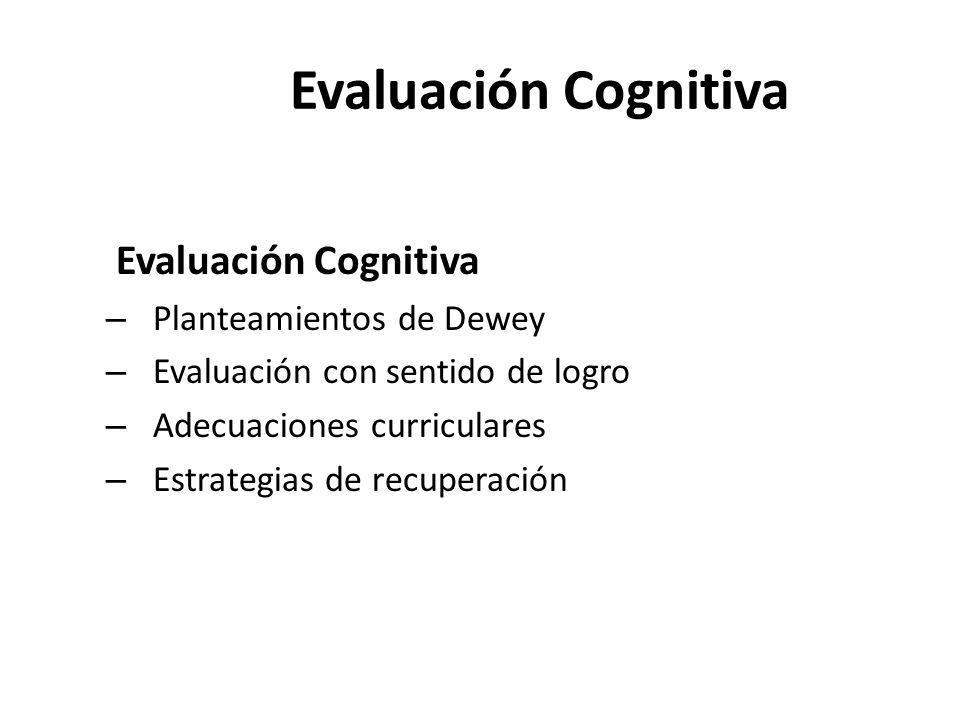 Evaluación Cognitiva Evaluación Cognitiva – Planteamientos de Dewey – Evaluación con sentido de logro – Adecuaciones curriculares – Estrategias de rec