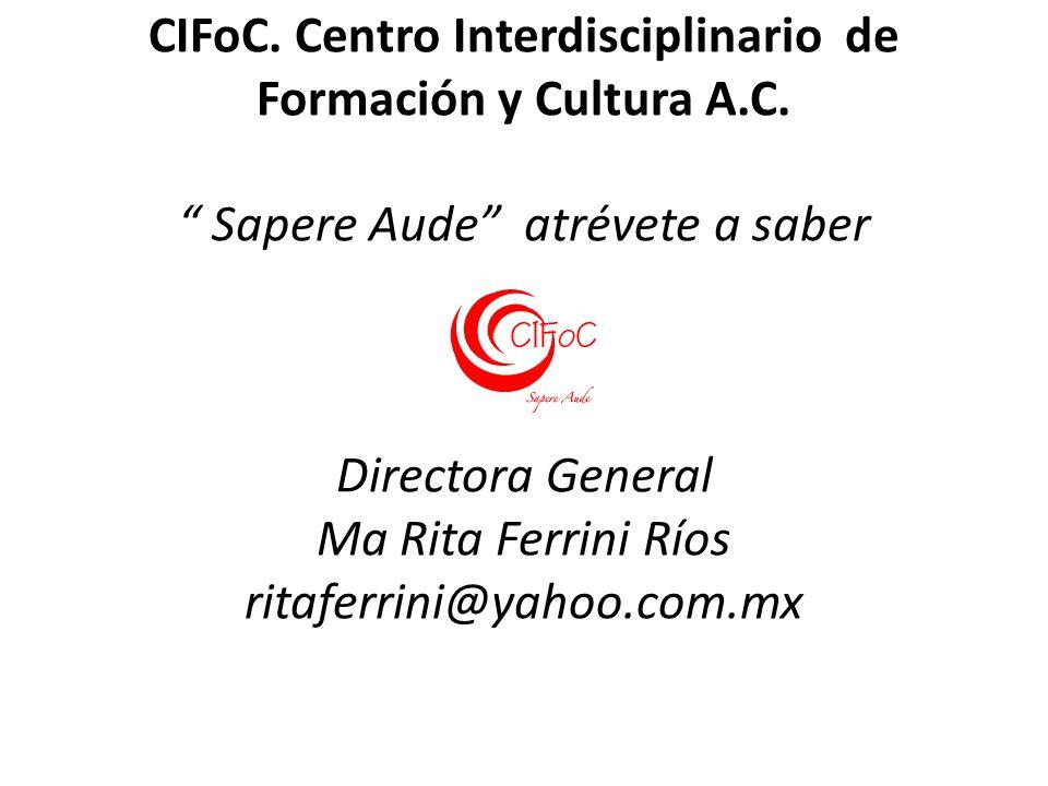 CIFoC. Centro Interdisciplinario de Formación y Cultura A.C. Sapere Aude atrévete a saber Directora General Ma Rita Ferrini Ríos ritaferrini@yahoo.com