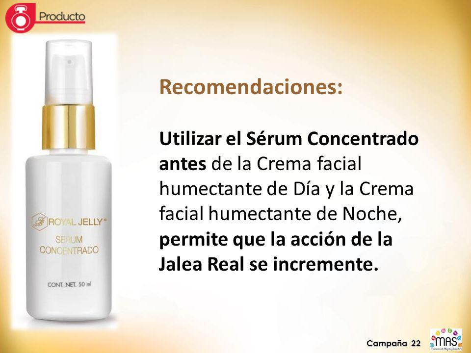 Campaña 22 Recomendaciones: Utilizar el Sérum Concentrado antes de la Crema facial humectante de Día y la Crema facial humectante de Noche, permite que la acción de la Jalea Real se incremente.