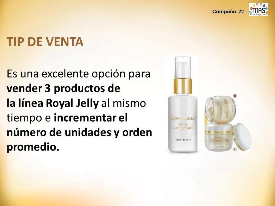 Campaña 22 TIP DE VENTA Es una excelente opción para vender 3 productos de la línea Royal Jelly al mismo tiempo e incrementar el número de unidades y orden promedio.