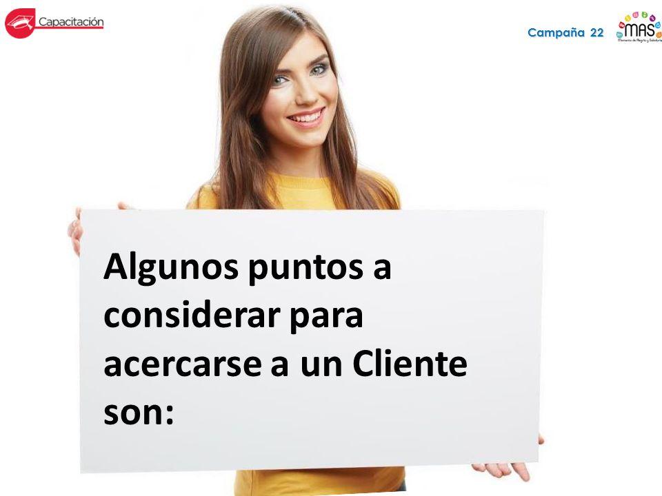 Algunos puntos a considerar para acercarse a un Cliente son: Campaña 22