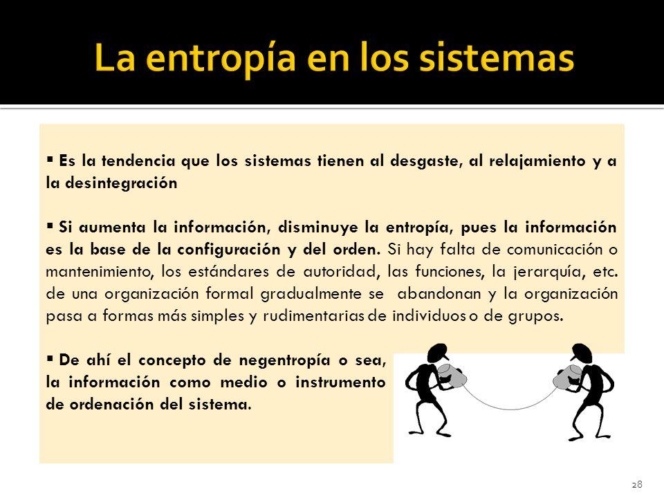 28 Es la tendencia que los sistemas tienen al desgaste, al relajamiento y a la desintegración Si aumenta la información, disminuye la entropía, pues la información es la base de la configuración y del orden.