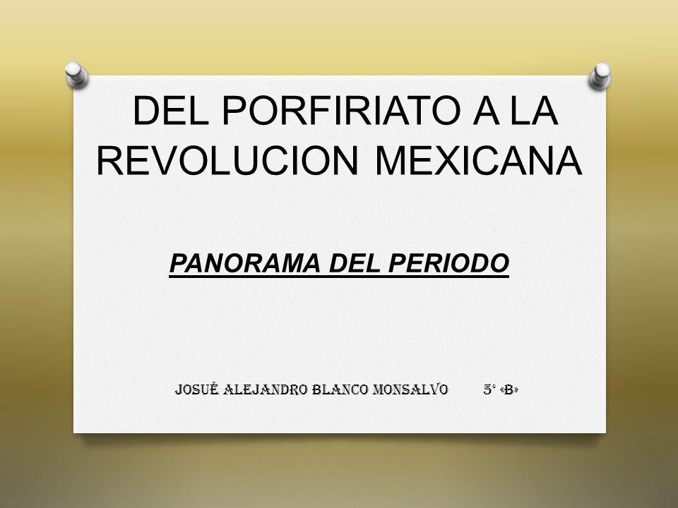 DEL PORFIRIATO A LA REVOLUCION MEXICANA PANORAMA DEL PERIODO Josué Alejandro Blanco Monsalvo 5° «B»