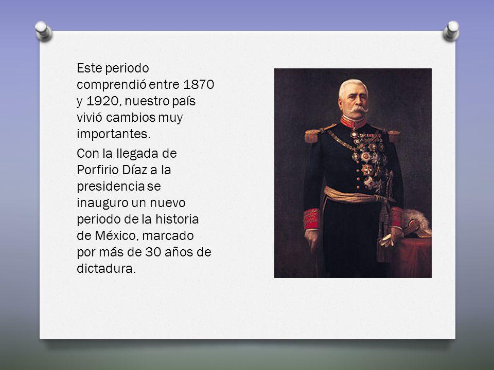 Este periodo comprendió entre 1870 y 1920, nuestro país vivió cambios muy importantes. Con la llegada de Porfirio Díaz a la presidencia se inauguro un