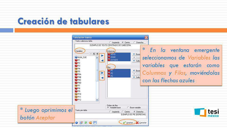 Creación de tabulares * En la ventana emergente seleccionamos de Variables las variables que estarán como Columnas y Filas, moviéndolas con las flechas azules * Luego oprimimos el botón Aceptar