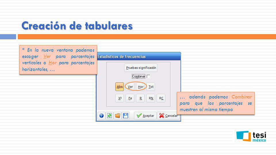 Creación de tabulares * En la nueva ventana podemos escoger Ver para porcentajes verticales o Hor para porcentajes horizontales, … … además podemos Co
