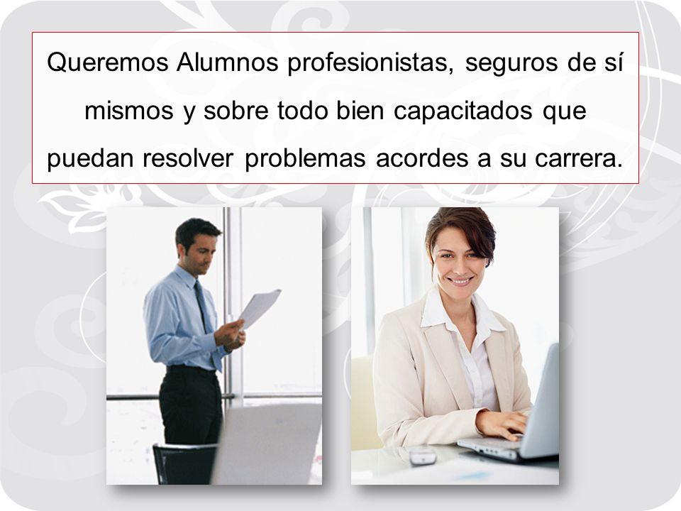 Queremos Alumnos profesionistas, seguros de sí mismos y sobre todo bien capacitados que puedan resolver problemas acordes a su carrera.