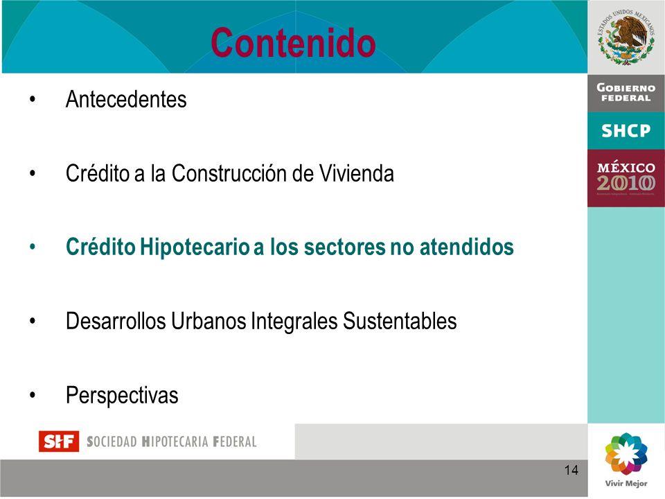 14 Contenido Antecedentes Crédito a la Construcción de Vivienda Crédito Hipotecario a los sectores no atendidos Desarrollos Urbanos Integrales Sustentables Perspectivas