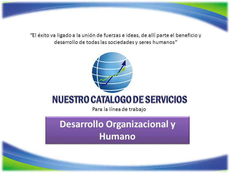 Desarrollo Organizacional y Humano El éxito va ligado a la unión de fuerzas e ideas, de allí parte el beneficio y desarrollo de todas las sociedades y