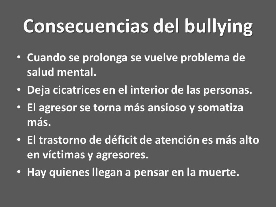 Consecuencias del bullying Cuando se prolonga se vuelve problema de salud mental.