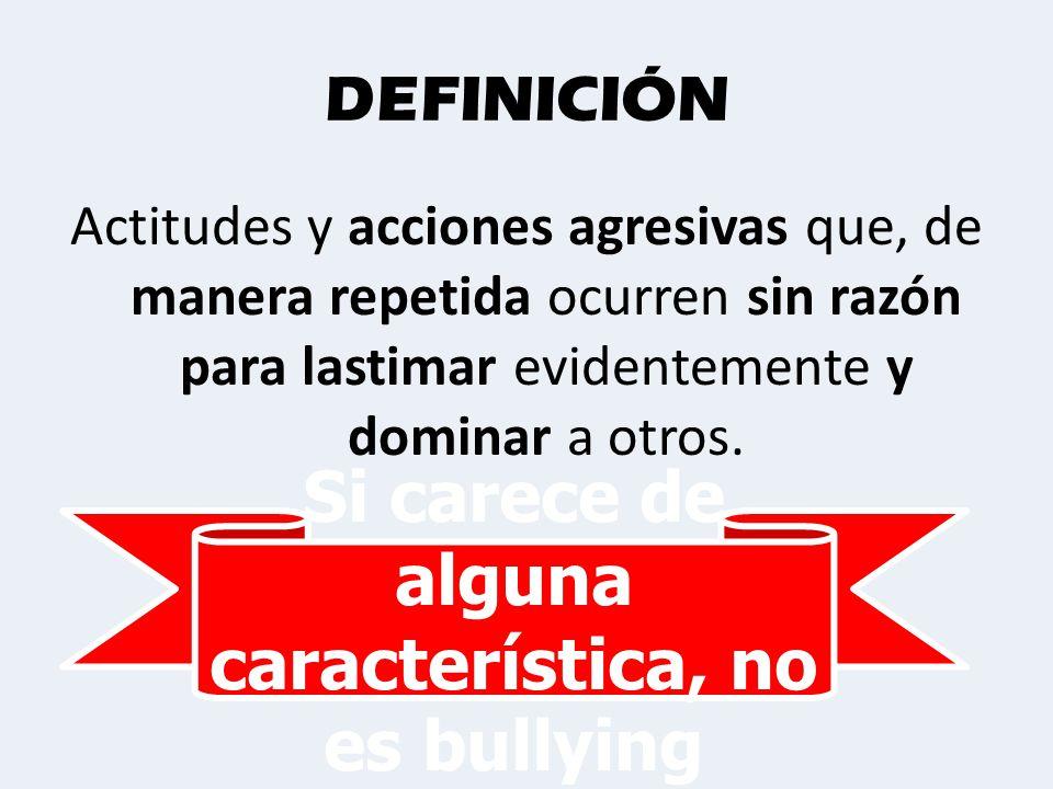 DEFINICIÓN Actitudes y acciones agresivas que, de manera repetida ocurren sin razón para lastimar evidentemente y dominar a otros..