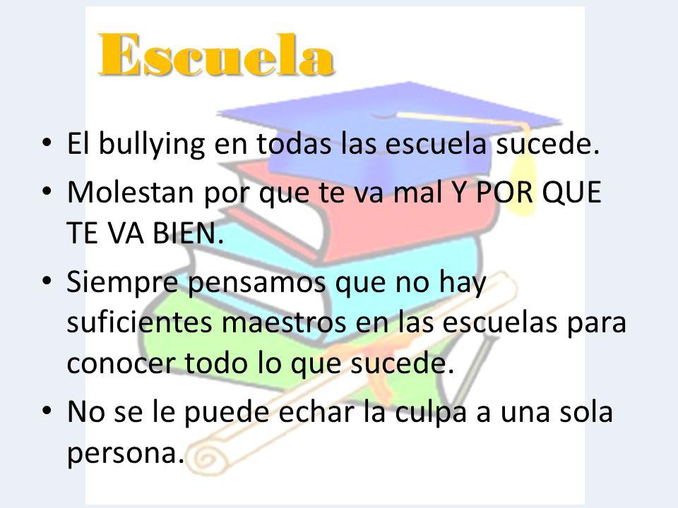 El bullying en todas las escuela sucede.Molestan por que te va mal Y POR QUE TE VA BIEN.