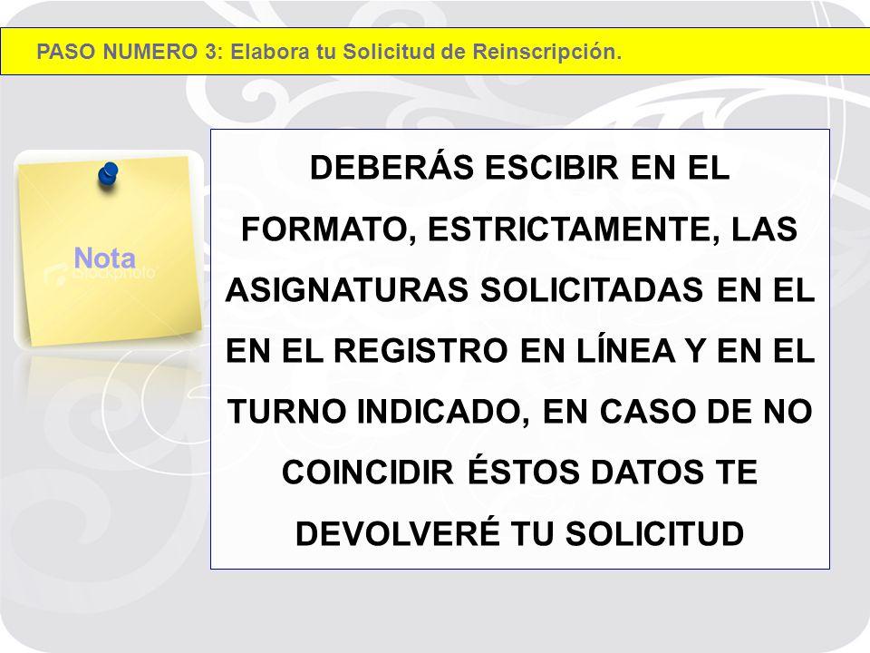 DEBERÁS ESCIBIR EN EL FORMATO, ESTRICTAMENTE, LAS ASIGNATURAS SOLICITADAS EN EL EN EL REGISTRO EN LÍNEA Y EN EL TURNO INDICADO, EN CASO DE NO COINCIDIR ÉSTOS DATOS TE DEVOLVERÉ TU SOLICITUD Nota PASO NUMERO 3: Elabora tu Solicitud de Reinscripción.