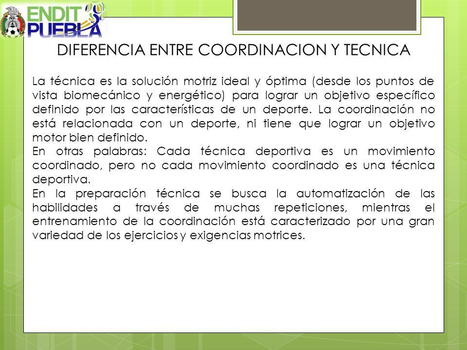 DIFERENCIA ENTRE COORDINACION Y TECNICA La técnica es la solución motriz ideal y óptima (desde los puntos de vista biomecánico y energético) para logr