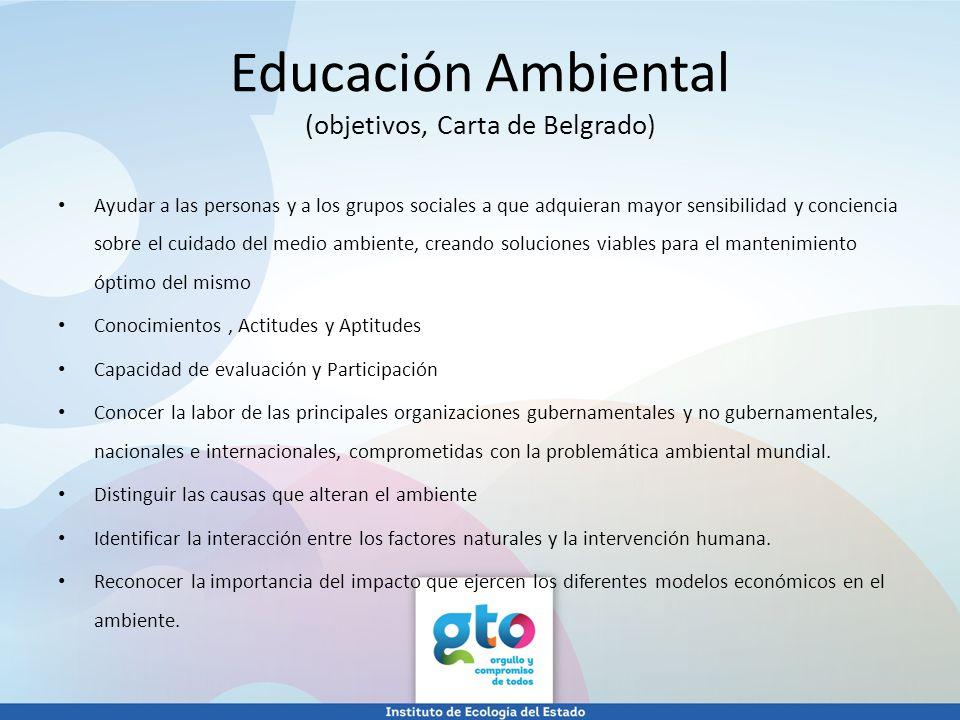Educación Ambiental (objetivos, Carta de Belgrado) Ayudar a las personas y a los grupos sociales a que adquieran mayor sensibilidad y conciencia sobre