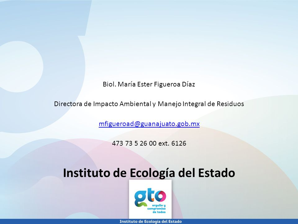 Biol. María Ester Figueroa Díaz Directora de Impacto Ambiental y Manejo Integral de Residuos mfigueroad@guanajuato.gob.mx 473 73 5 26 00 ext. 6126 Ins