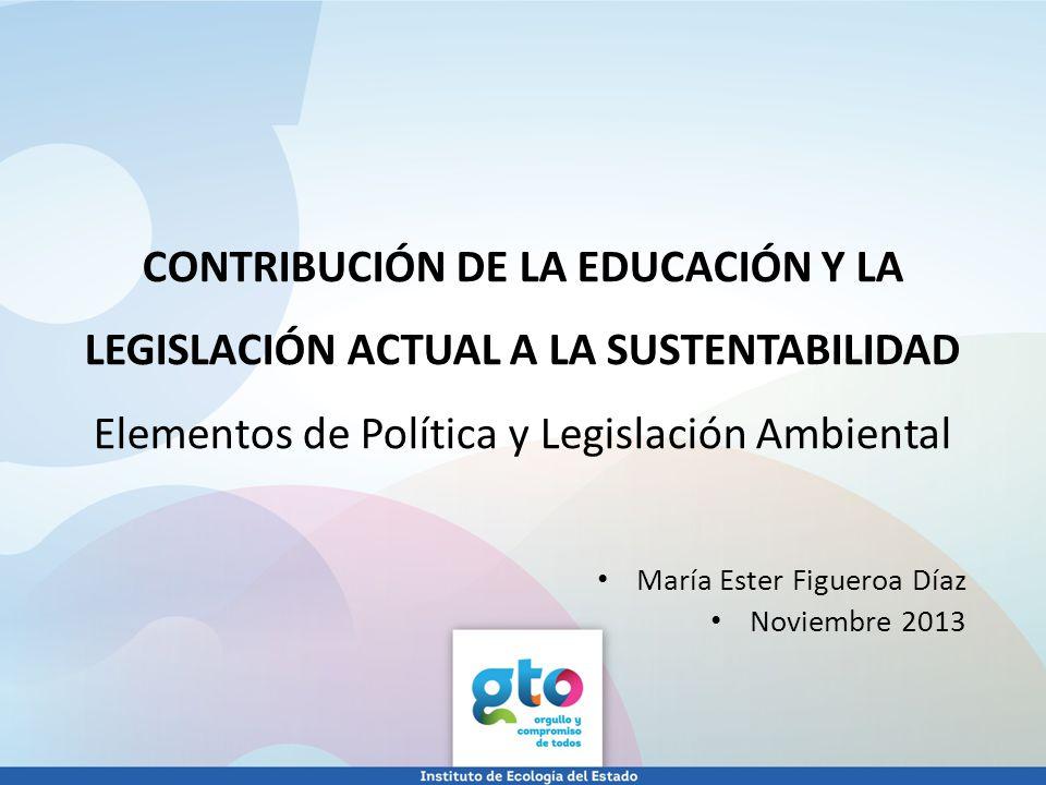 CONTRIBUCIÓN DE LA EDUCACIÓN Y LA LEGISLACIÓN ACTUAL A LA SUSTENTABILIDAD Elementos de Política y Legislación Ambiental María Ester Figueroa Díaz Novi