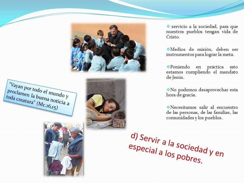 d) Servir a la sociedad y en especial a los pobres. servicio a la sociedad, para que nuestros pueblos tengan vida de Cristo. Medios de misión, deben s