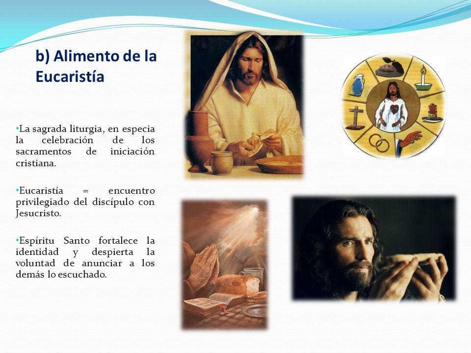 b) Alimento de la Eucaristía La sagrada liturgia, en especia la celebración de los sacramentos de iniciación cristiana. Eucaristía = encuentro privile