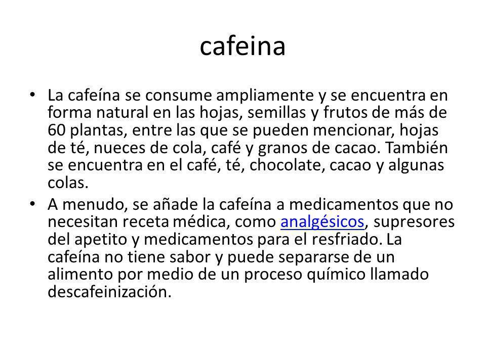 cafeina La cafeína se consume ampliamente y se encuentra en forma natural en las hojas, semillas y frutos de más de 60 plantas, entre las que se puede