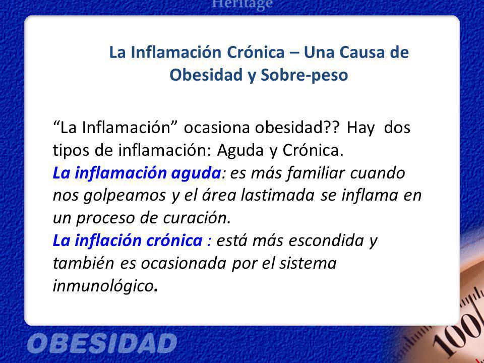 La Inflamación Crónica – Una Causa de Obesidad y Sobre-peso La Inflamación ocasiona obesidad?? Hay dos tipos de inflamación: Aguda y Crónica. La infla