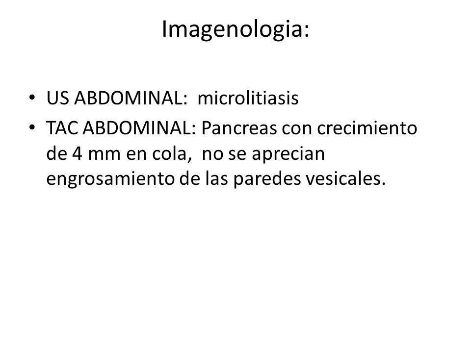 Imagenologia: US ABDOMINAL: microlitiasis TAC ABDOMINAL: Pancreas con crecimiento de 4 mm en cola, no se aprecian engrosamiento de las paredes vesical