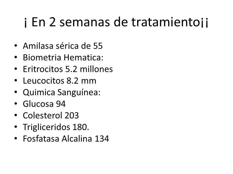 ¡ En 2 semanas de tratamiento¡¡ Amilasa sérica de 55 Biometria Hematica: Eritrocitos 5.2 millones Leucocitos 8.2 mm Quimica Sanguínea: Glucosa 94 Cole
