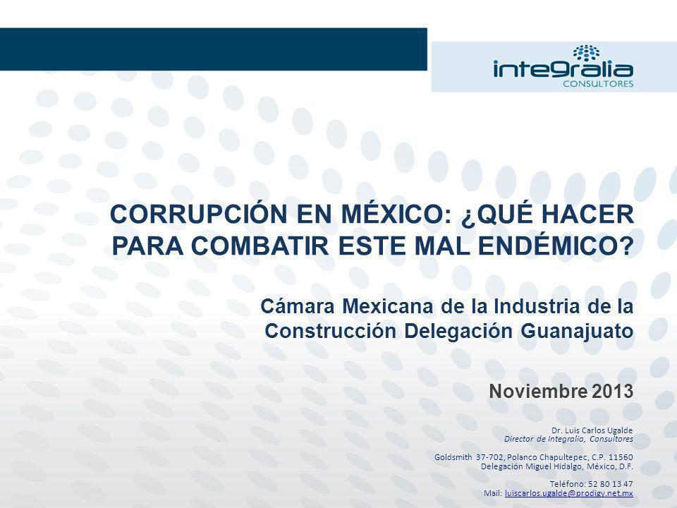 CORRUPCIÓN EN MÉXICO: ¿QUÉ HACER PARA COMBATIR ESTE MAL ENDÉMICO? Cámara Mexicana de la Industria de la Construcción Delegación Guanajuato Noviembre 2