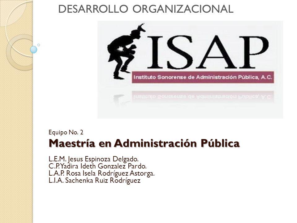 Equipo No. 2 Maestría en Administración Pública Maestría en Administración Pública L.E.M. Jesus Espinoza Delgado. C.P. Yadira Ideth Gonzalez Pardo. L.