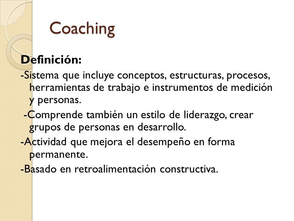 Coaching Definición: -Sistema que incluye conceptos, estructuras, procesos, herramientas de trabajo e instrumentos de medición y personas. -Comprende