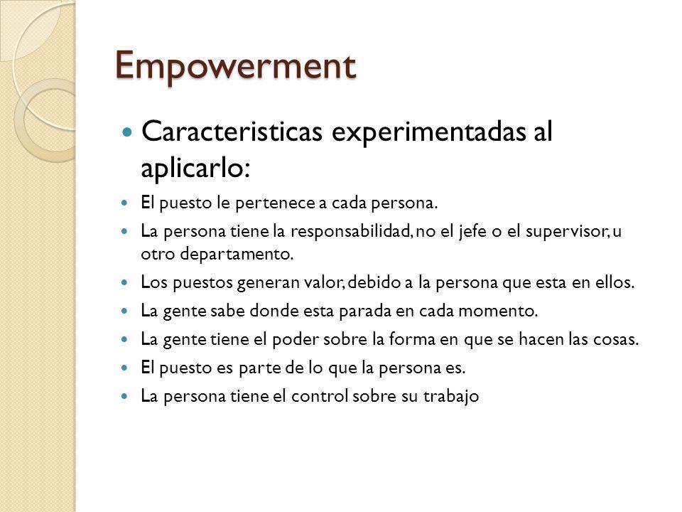 Empowerment Caracteristicas experimentadas al aplicarlo: El puesto le pertenece a cada persona. La persona tiene la responsabilidad, no el jefe o el s