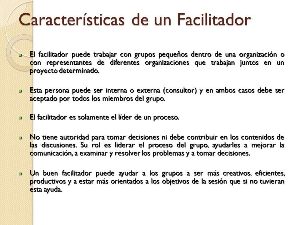Características de un Facilitador El facilitador puede trabajar con grupos pequeños dentro de una organización o con representantes de diferentes orga