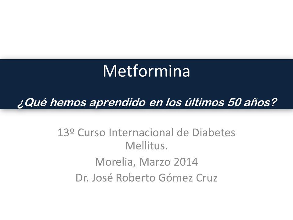 13º Curso Internacional de Diabetes Mellitus. Morelia, Marzo 2014 Dr. José Roberto Gómez Cruz Metformina ¿Qué hemos aprendido en los últimos 50 años?