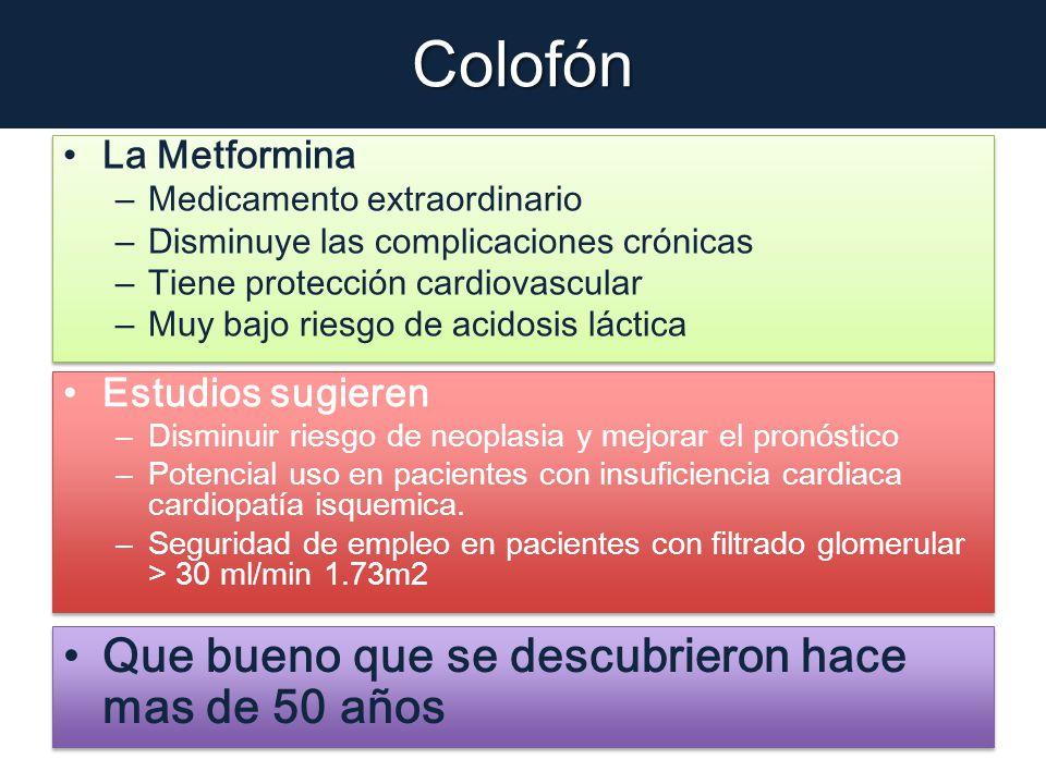 Colofón La Metformina – Medicamento extraordinario – Disminuye las complicaciones crónicas – Tiene protección cardiovascular – Muy bajo riesgo de acid