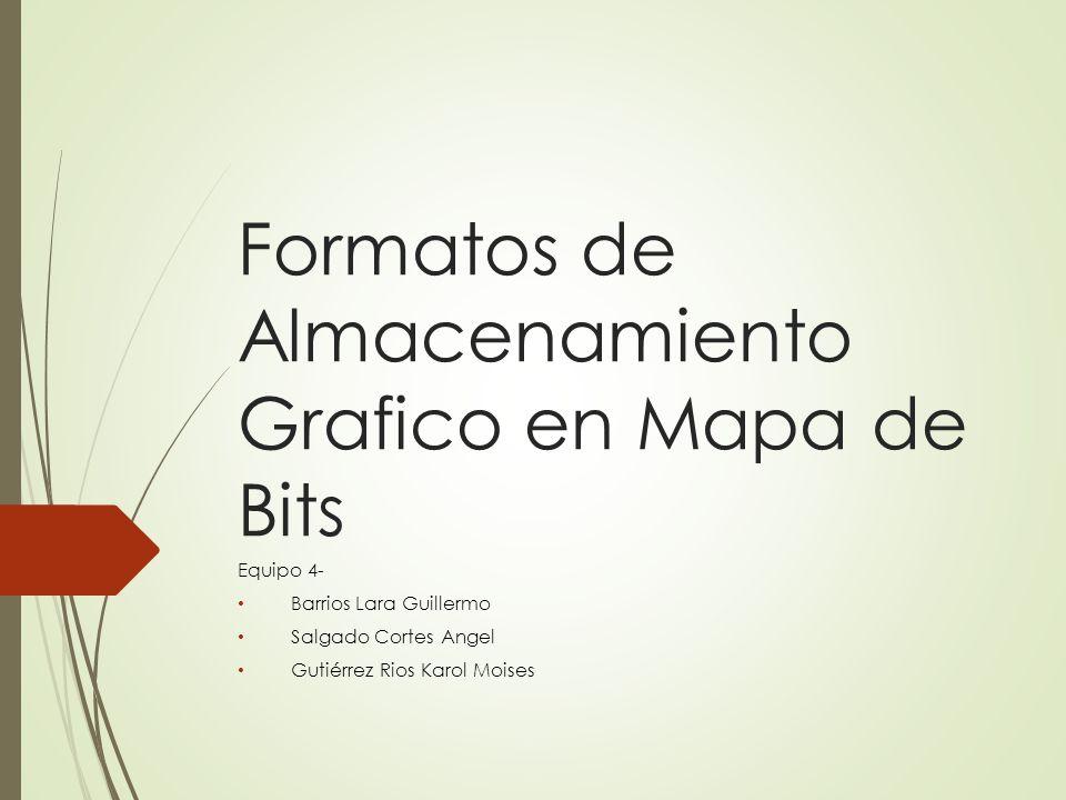 Formatos de Almacenamiento Grafico en Mapa de Bits Equipo 4- Barrios Lara Guillermo Salgado Cortes Angel Gutiérrez Rios Karol Moises