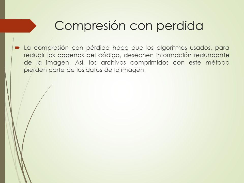 Compresión con perdida La compresión con pérdida hace que los algoritmos usados, para reducir las cadenas del código, desechen información redundante